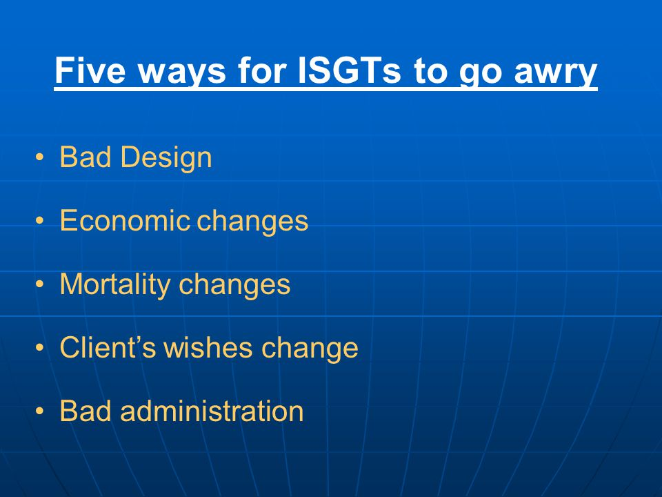 Five ways for ISGTs to go awry Bad Design Economic changes Mortality changes Client's wishes change Bad administration