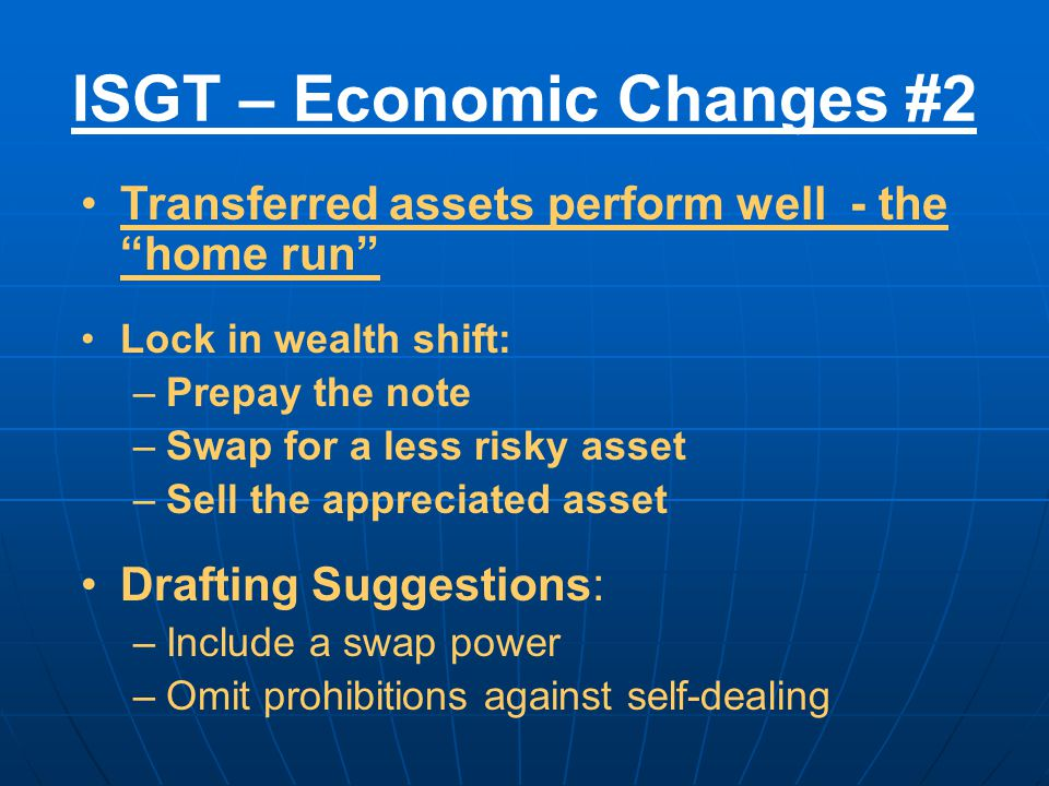 ISGT – Economic Changes #2 Transferred assets perform well - the home run Lock in wealth shift: –Prepay the note –Swap for a less risky asset –Sell the appreciated asset Drafting Suggestions: –Include a swap power –Omit prohibitions against self-dealing