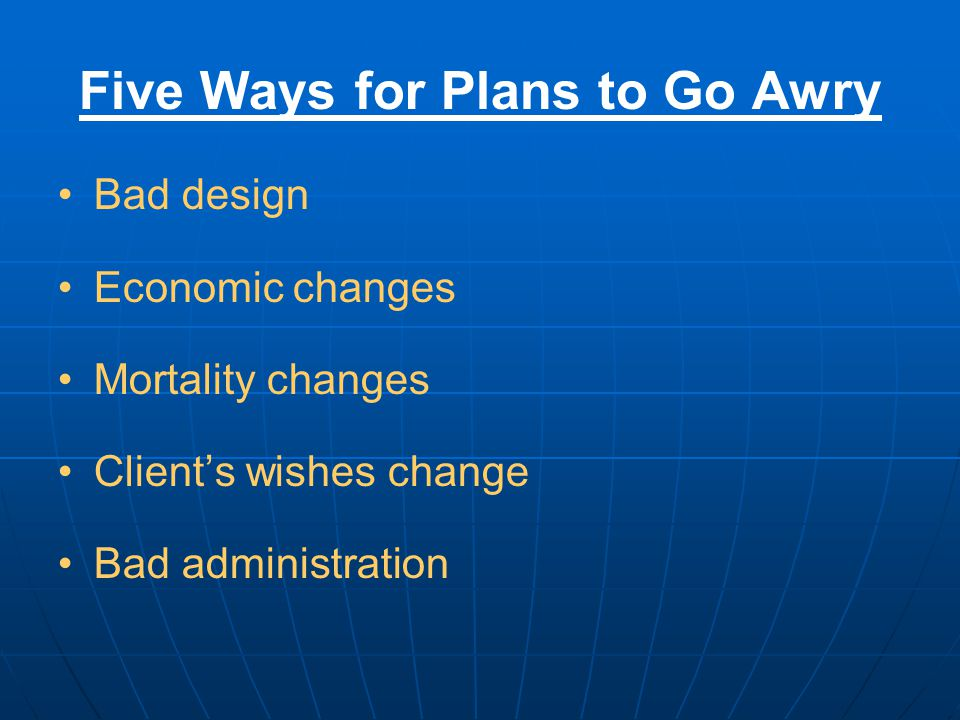 Five Ways for Plans to Go Awry Bad design Economic changes Mortality changes Client's wishes change Bad administration