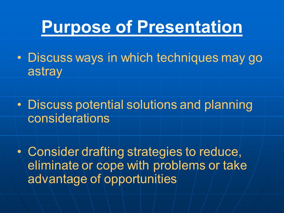Purpose of Presentation Discuss ways in which techniques may go astray Discuss potential solutions and planning considerations Consider drafting strategies to reduce, eliminate or cope with problems or take advantage of opportunities