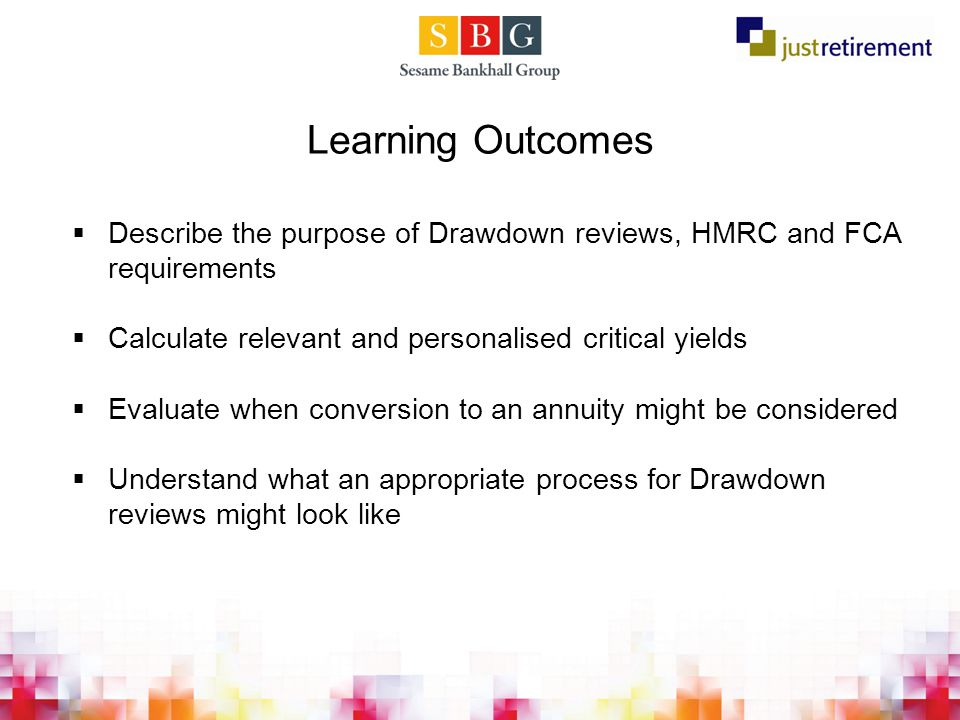 Learning Outcomes  Describe the purpose of Drawdown reviews, HMRC and FCA requirements  Calculate relevant and personalised critical yields  Evaluate when conversion to an annuity might be considered  Understand what an appropriate process for Drawdown reviews might look like