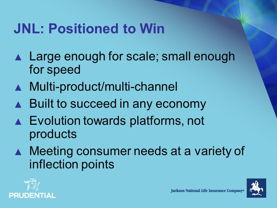 JNL: Positioned to Win ▲ Large enough for scale; small enough for speed ▲ Multi-product/multi-channel ▲ Built to succeed in any economy ▲ Evolution towards platforms, not products ▲ Meeting consumer needs at a variety of inflection points
