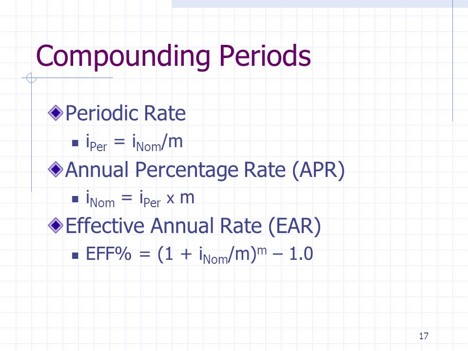 17 Compounding Periods Periodic Rate i Per = i Nom /m Annual Percentage Rate (APR) i Nom = i Per x m Effective Annual Rate (EAR) EFF% = (1 + i Nom /m) m – 1.0