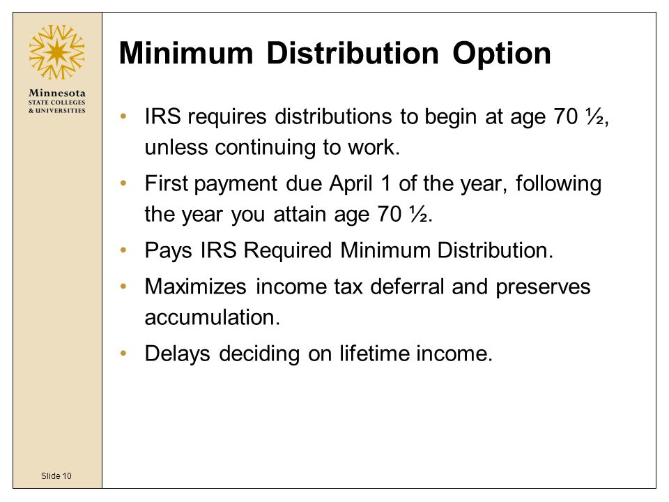 Slide 10 Minimum Distribution Option IRS requires distributions to begin at age 70 ½, unless continuing to work.