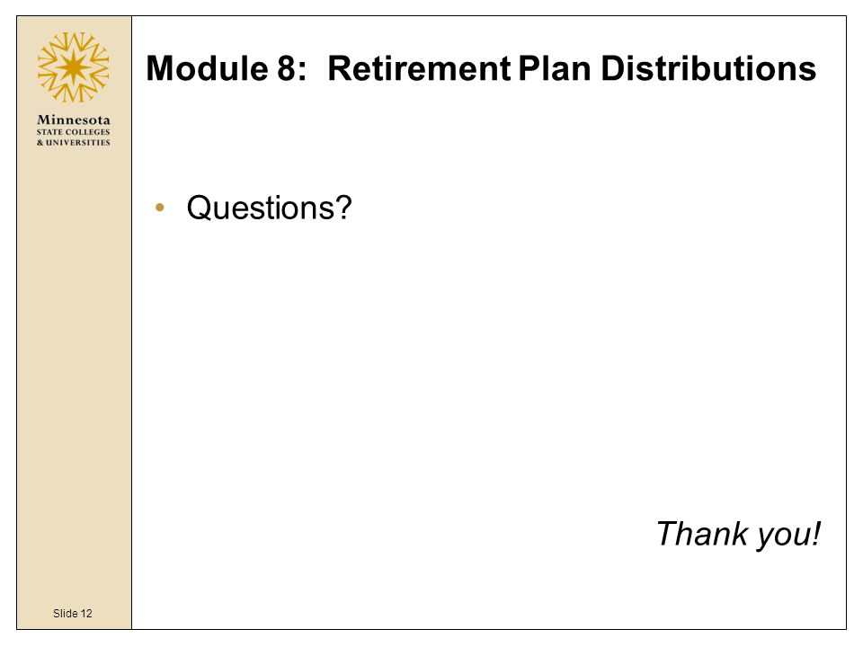 Slide 12 Module 8: Retirement Plan Distributions Questions Thank you!