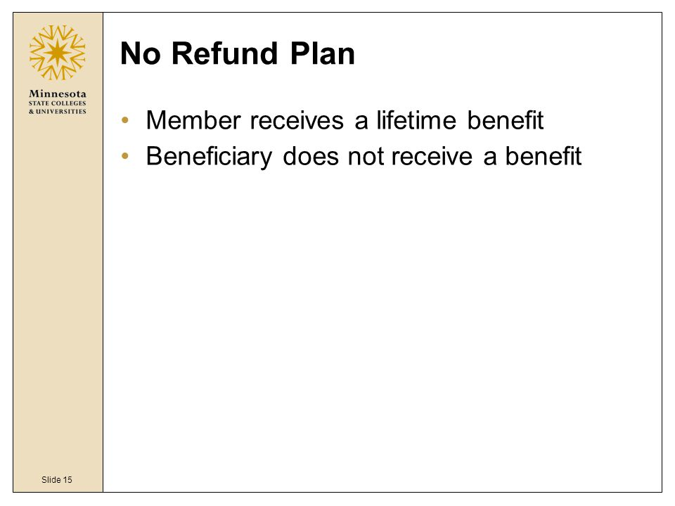 Slide 15 No Refund Plan Member receives a lifetime benefit Beneficiary does not receive a benefit