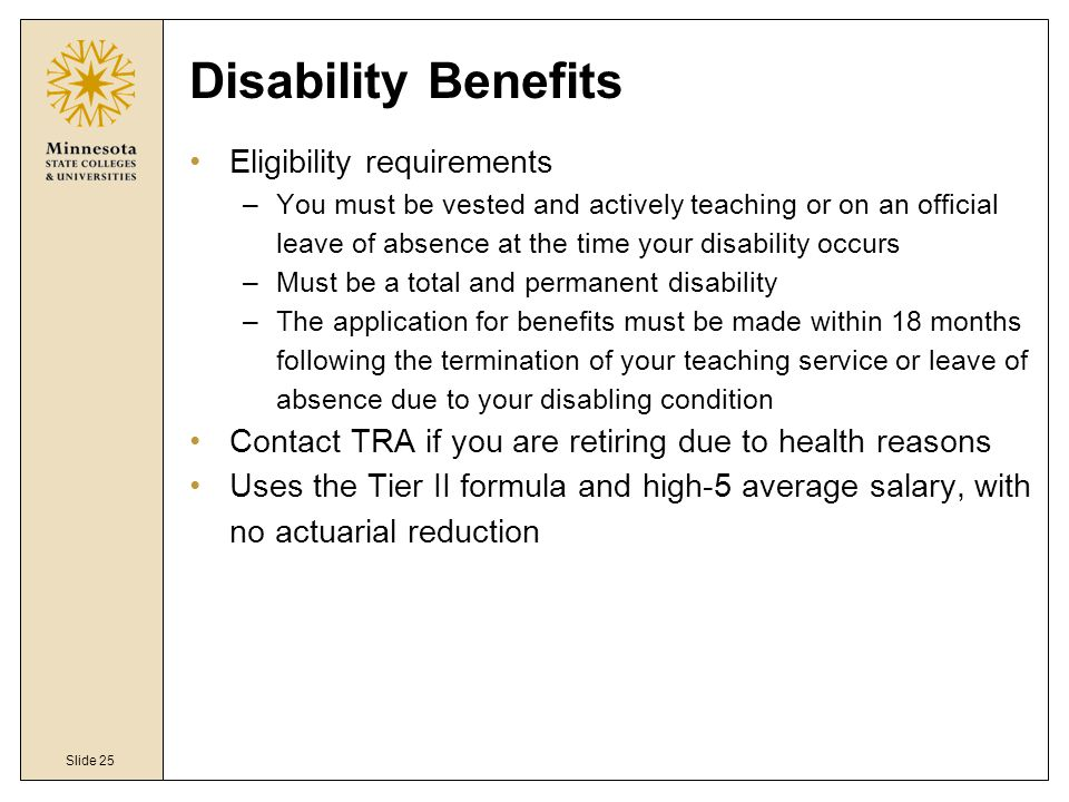Slide 25 Disability Benefits Eligibility requirements –You must be vested and actively teaching or on an official leave of absence at the time your disability occurs –Must be a total and permanent disability –The application for benefits must be made within 18 months following the termination of your teaching service or leave of absence due to your disabling condition Contact TRA if you are retiring due to health reasons Uses the Tier II formula and high-5 average salary, with no actuarial reduction