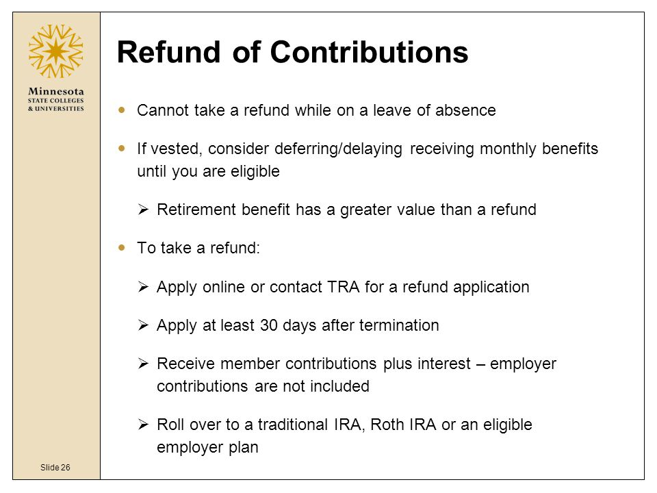 Slide 26 Refund of Contributions Cannot take a refund while on a leave of absence If vested, consider deferring/delaying receiving monthly benefits until you are eligible  Retirement benefit has a greater value than a refund To take a refund:  Apply online or contact TRA for a refund application  Apply at least 30 days after termination  Receive member contributions plus interest – employer contributions are not included  Roll over to a traditional IRA, Roth IRA or an eligible employer plan