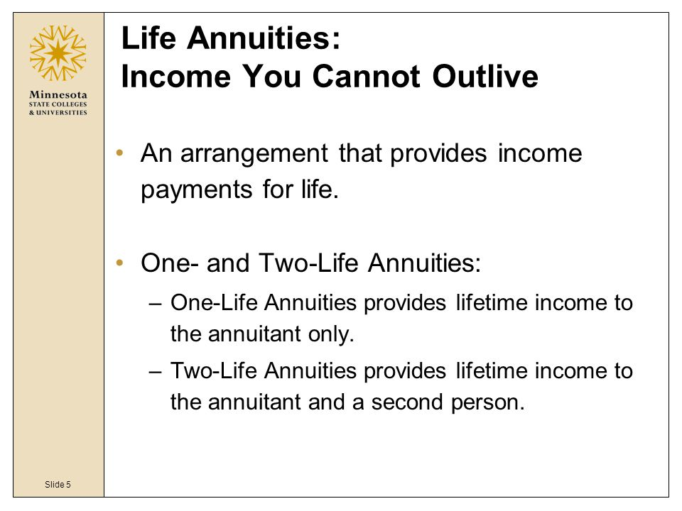 Slide 5 Life Annuities: Income You Cannot Outlive An arrangement that provides income payments for life.