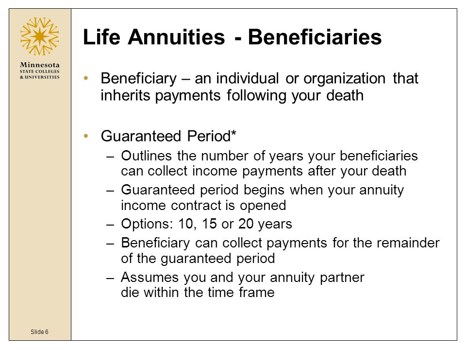 Slide 6 Life Annuities - Beneficiaries Beneficiary – an individual or organization that inherits payments following your death Guaranteed Period* –Outlines the number of years your beneficiaries can collect income payments after your death –Guaranteed period begins when your annuity income contract is opened –Options: 10, 15 or 20 years –Beneficiary can collect payments for the remainder of the guaranteed period –Assumes you and your annuity partner die within the time frame