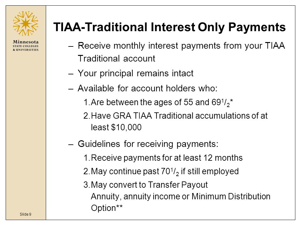 Slide 9 TIAA-Traditional Interest Only Payments –Receive monthly interest payments from your TIAA Traditional account –Your principal remains intact –Available for account holders who: 1.Are between the ages of 55 and 69 1 / 2 * 2.Have GRA TIAA Traditional accumulations of at least $10,000 –Guidelines for receiving payments: 1.Receive payments for at least 12 months 2.May continue past 70 1 / 2 if still employed 3.May convert to Transfer Payout Annuity, annuity income or Minimum Distribution Option**