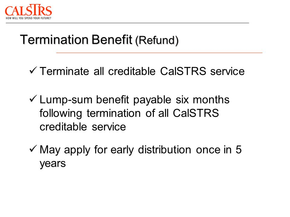 Termination Benefit (Refund) Terminate all creditable CalSTRS service Lump-sum benefit payable six months following termination of all CalSTRS credita