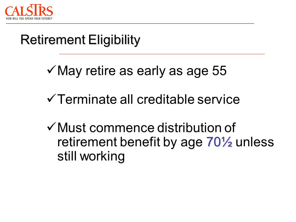 May retire as early as age 55 Terminate all creditable service 70½ Must commence distribution of retirement benefit by age 70½ unless still working