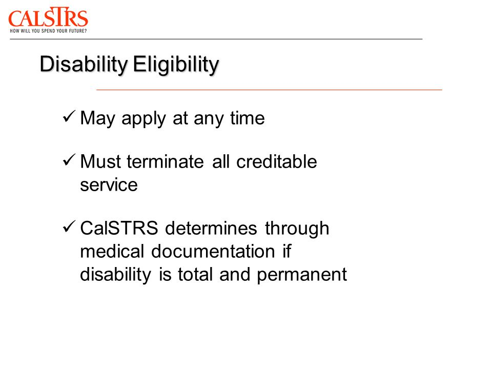May apply at any time Must terminate all creditable service CalSTRS determines through medical documentation if disability is total and permanent Disa
