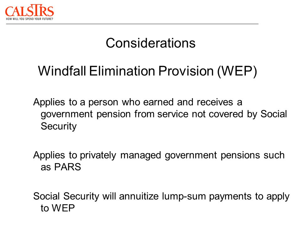 Considerations Windfall Elimination Provision (WEP) Applies to a person who earned and receives a government pension from service not covered by Socia