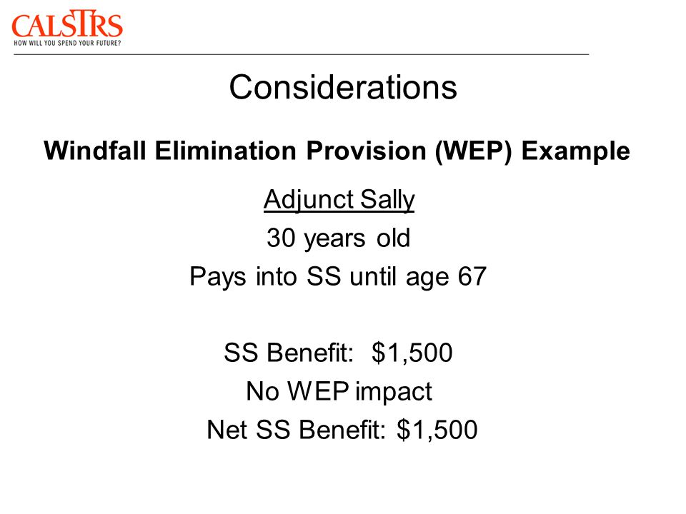 Considerations Windfall Elimination Provision (WEP) Example Adjunct Sally 30 years old Pays into SS until age 67 SS Benefit: $1,500 No WEP impact Net