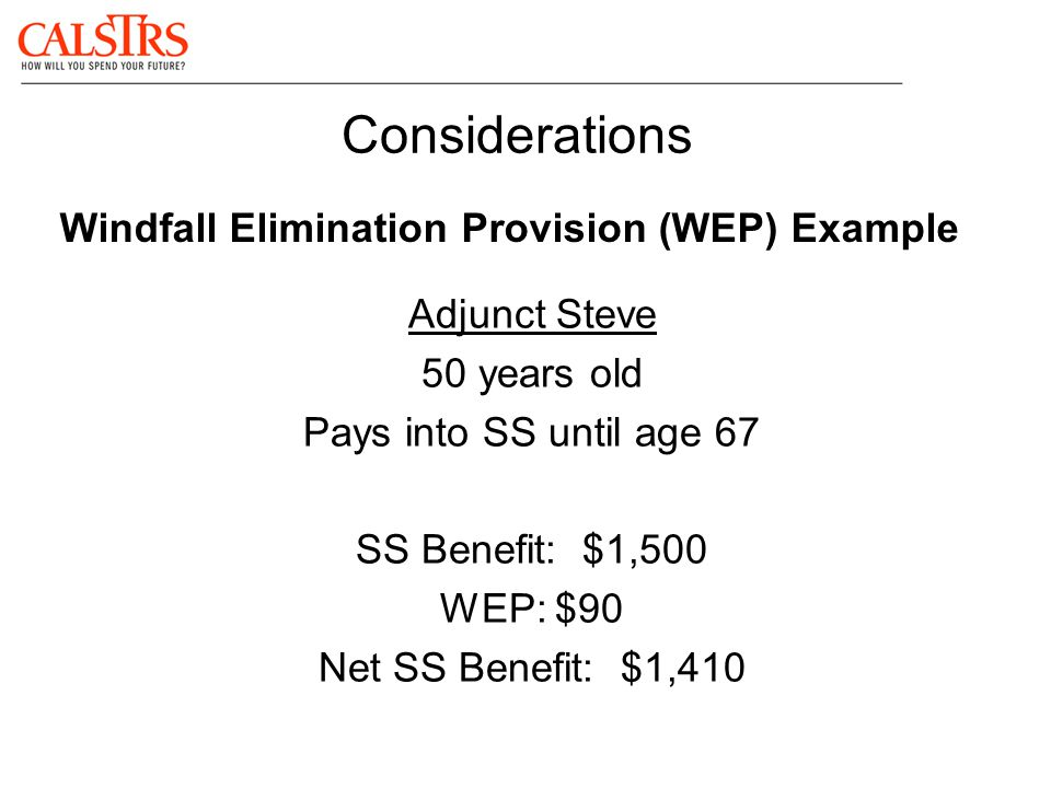Considerations Windfall Elimination Provision (WEP) Example Adjunct Steve 50 years old Pays into SS until age 67 SS Benefit: $1,500 WEP: $90 Net SS Be