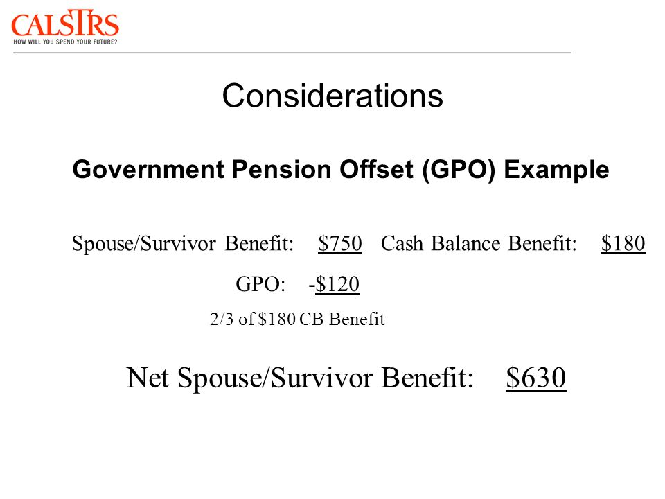 Considerations Government Pension Offset (GPO) Example Spouse/Survivor Benefit: $750Cash Balance Benefit: $180 GPO: -$120 2/3 of $180 CB Benefit Net S