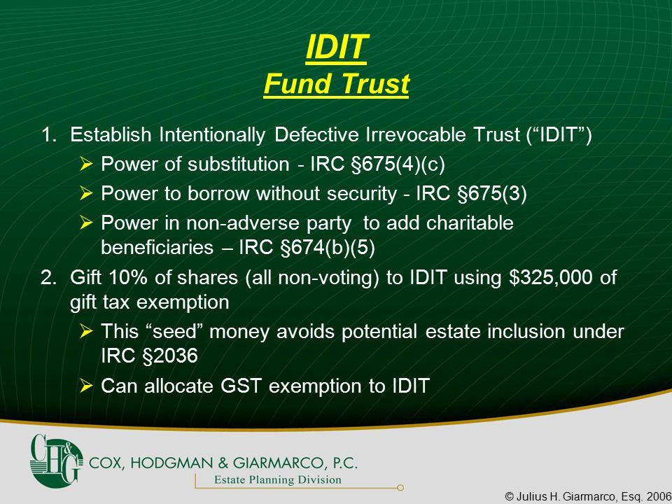 "© Julius H. Giarmarco, Esq. 2006 IDIT Fund Trust 1.Establish Intentionally Defective Irrevocable Trust (""IDIT"")  Power of substitution - IRC §675(4)("