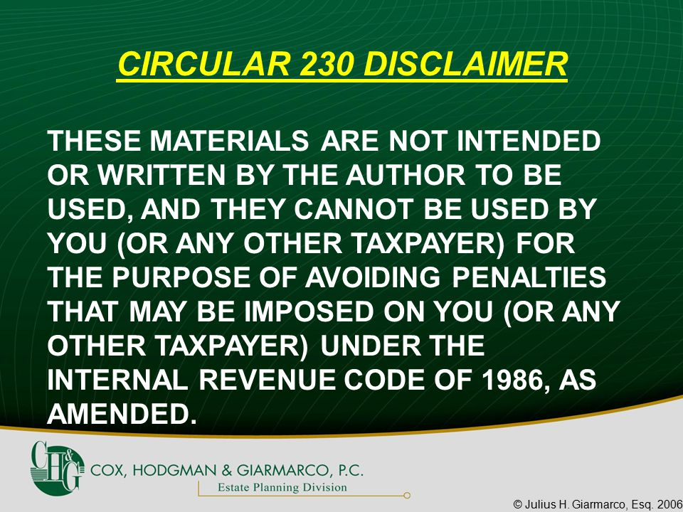 © Julius H. Giarmarco, Esq. 2006 CIRCULAR 230 DISCLAIMER THESE MATERIALS ARE NOT INTENDED OR WRITTEN BY THE AUTHOR TO BE USED, AND THEY CANNOT BE USED