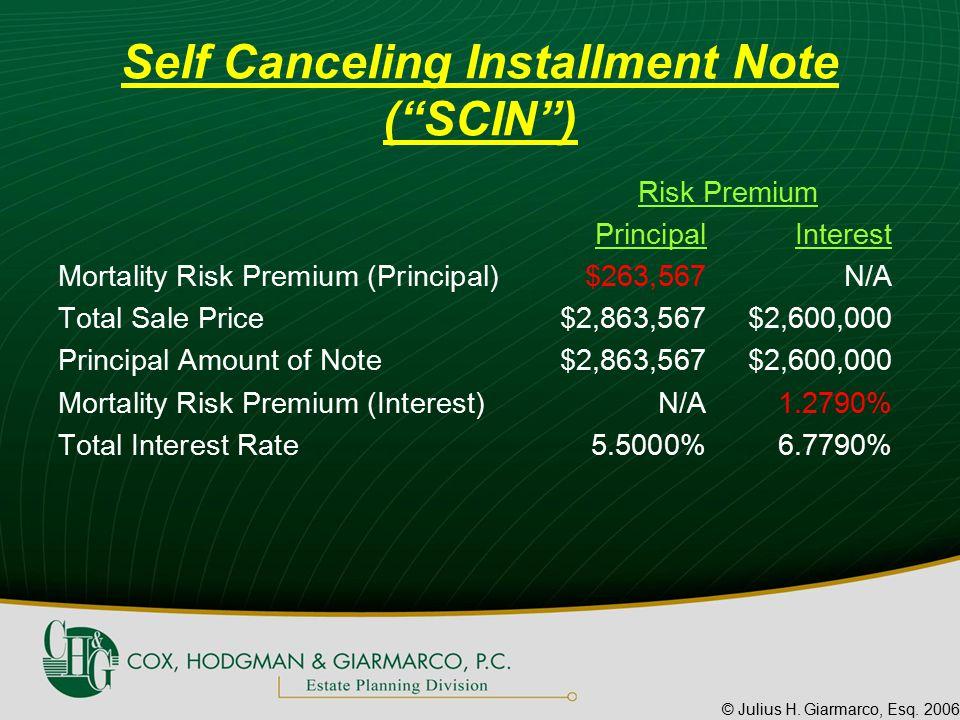 "© Julius H. Giarmarco, Esq. 2006 Self Canceling Installment Note (""SCIN"") Risk Premium PrincipalInterest Mortality Risk Premium (Principal)$263,567N/A"