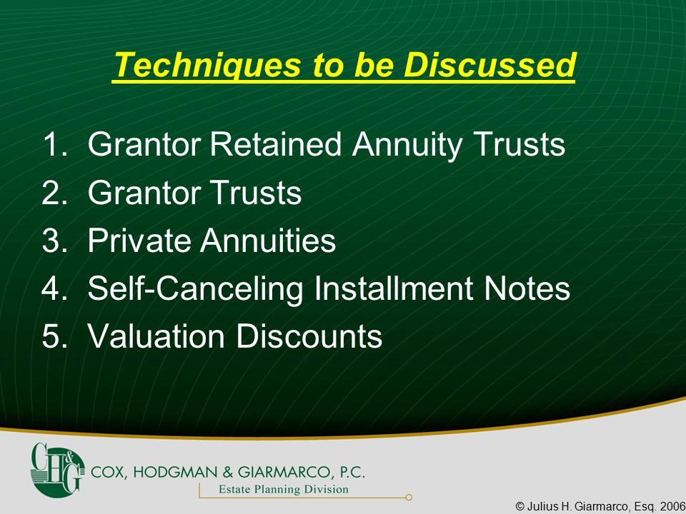 © Julius H. Giarmarco, Esq. 2006 Techniques to be Discussed 1.Grantor Retained Annuity Trusts 2.Grantor Trusts 3.Private Annuities 4.Self-Canceling In