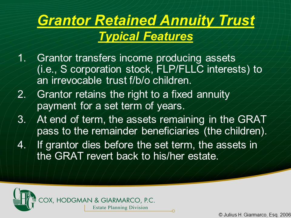 © Julius H. Giarmarco, Esq. 2006 Grantor Retained Annuity Trust Typical Features 1.Grantor transfers income producing assets (i.e., S corporation stoc