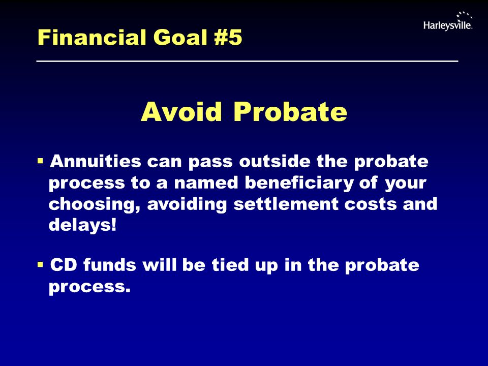 Financial Goal #5 Avoid Probate  Annuities can pass outside the probate process to a named beneficiary of your choosing, avoiding settlement costs and delays.