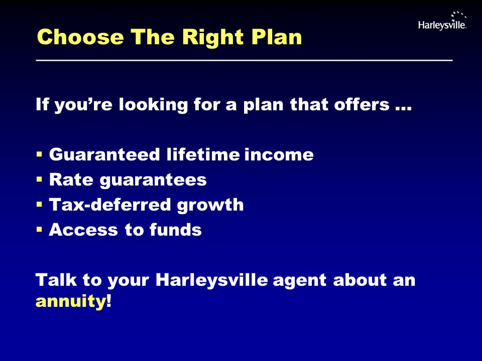 Choose The Right Plan If you're looking for a plan that offers …  Guaranteed lifetime income  Rate guarantees  Tax-deferred growth  Access to funds Talk to your Harleysville agent about an annuity!