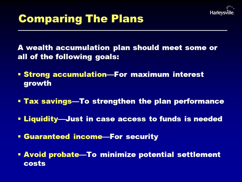 Comparing The Plans A wealth accumulation plan should meet some or all of the following goals:  Strong accumulation—For maximum interest growth  Tax savings—To strengthen the plan performance  Liquidity—Just in case access to funds is needed  Guaranteed income—For security  Avoid probate—To minimize potential settlement costs