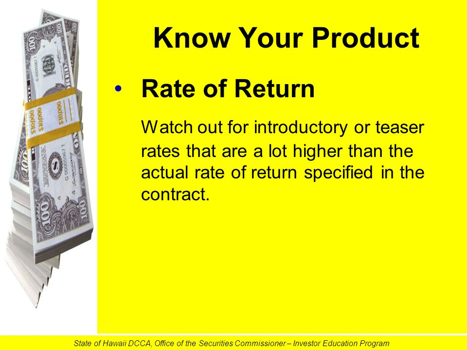 Know Your Product Rate of Return Watch out for introductory or teaser rates that are a lot higher than the actual rate of return specified in the contract.