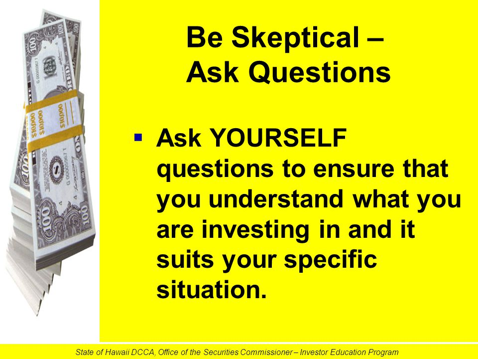 Be Skeptical – Ask Questions   Ask YOURSELF questions to ensure that you understand what you are investing in and it suits your specific situation.