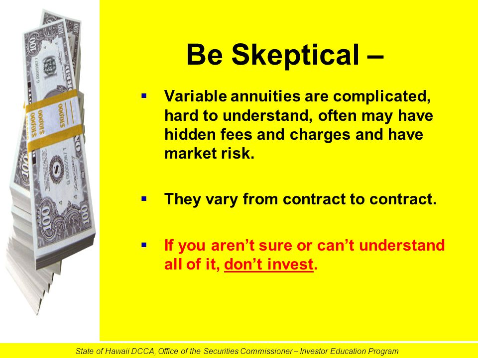Be Skeptical –   Variable annuities are complicated, hard to understand, often may have hidden fees and charges and have market risk.