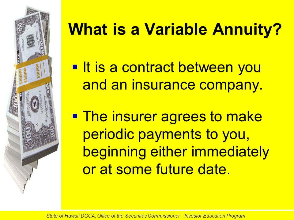 What is a Variable Annuity?   It is a contract between you and an insurance company.   The insurer agrees to make periodic payments to you, beginn