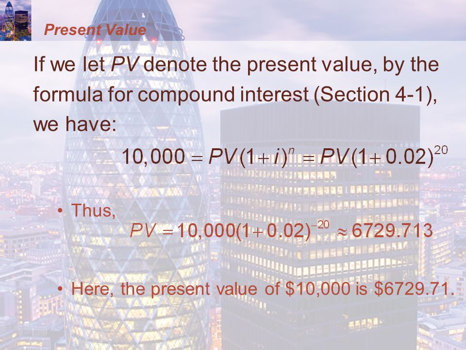 Present Value If we let PV denote the present value, by the formula for compound interest (Section 4-1), we have: Thus, Here, the present value of $10,000 is $6729.71.