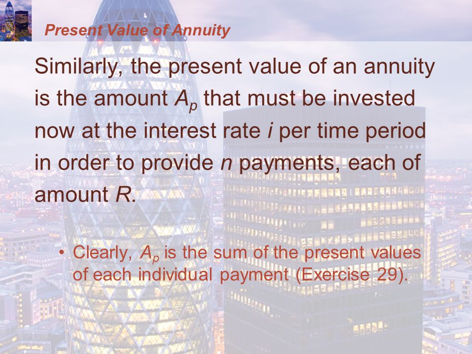 Present Value of Annuity Similarly, the present value of an annuity is the amount A p that must be invested now at the interest rate i per time period in order to provide n payments, each of amount R.