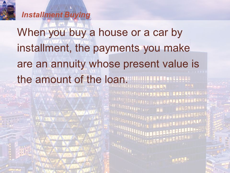 When you buy a house or a car by installment, the payments you make are an annuity whose present value is the amount of the loan.