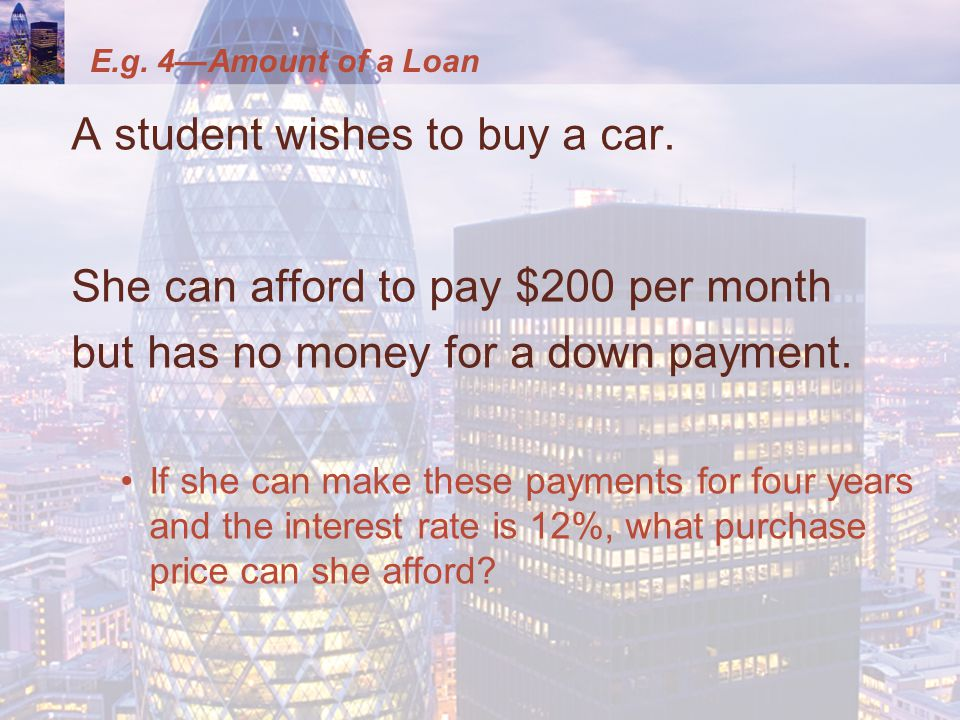 E.g. 4—Amount of a Loan A student wishes to buy a car.