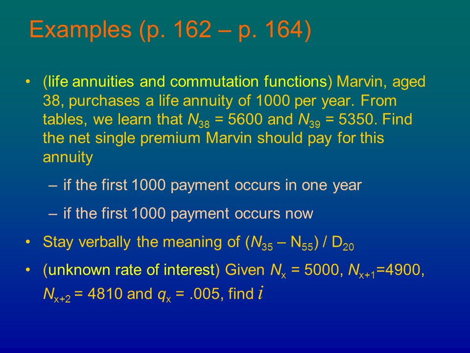 Examples (p. 162 – p. 164) (life annuities and commutation functions) Marvin, aged 38, purchases a life annuity of 1000 per year. From tables, we lear