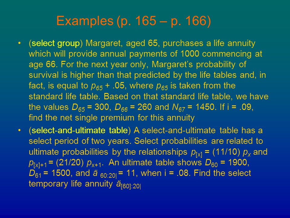 Examples (p. 165 – p. 166) (select group) Margaret, aged 65, purchases a life annuity which will provide annual payments of 1000 commencing at age 66.