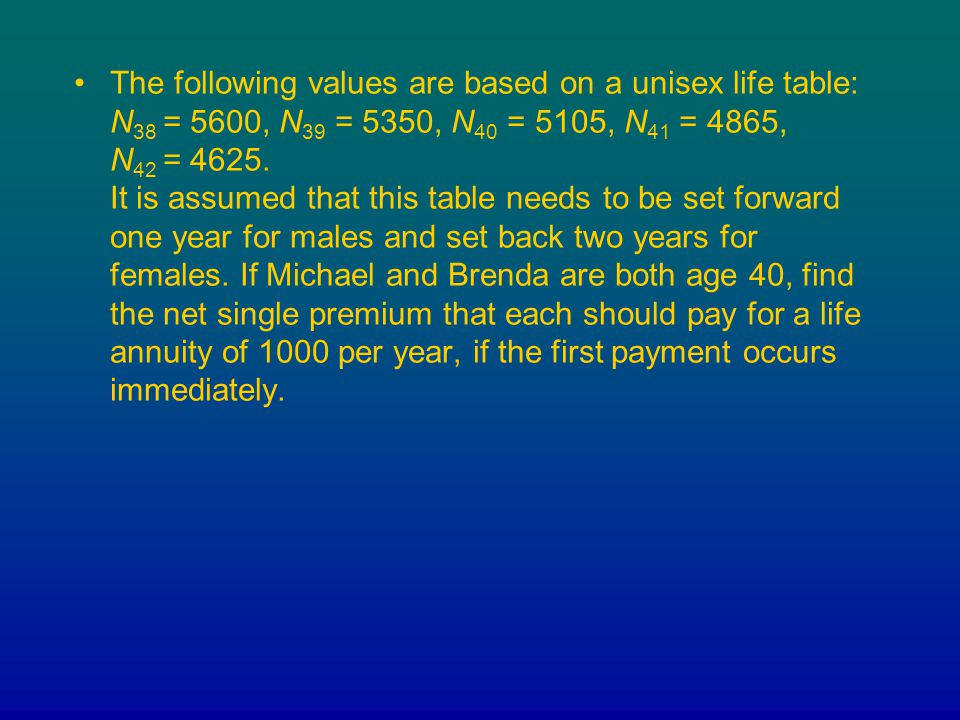 The following values are based on a unisex life table: N 38 = 5600, N 39 = 5350, N 40 = 5105, N 41 = 4865, N 42 = 4625. It is assumed that this table