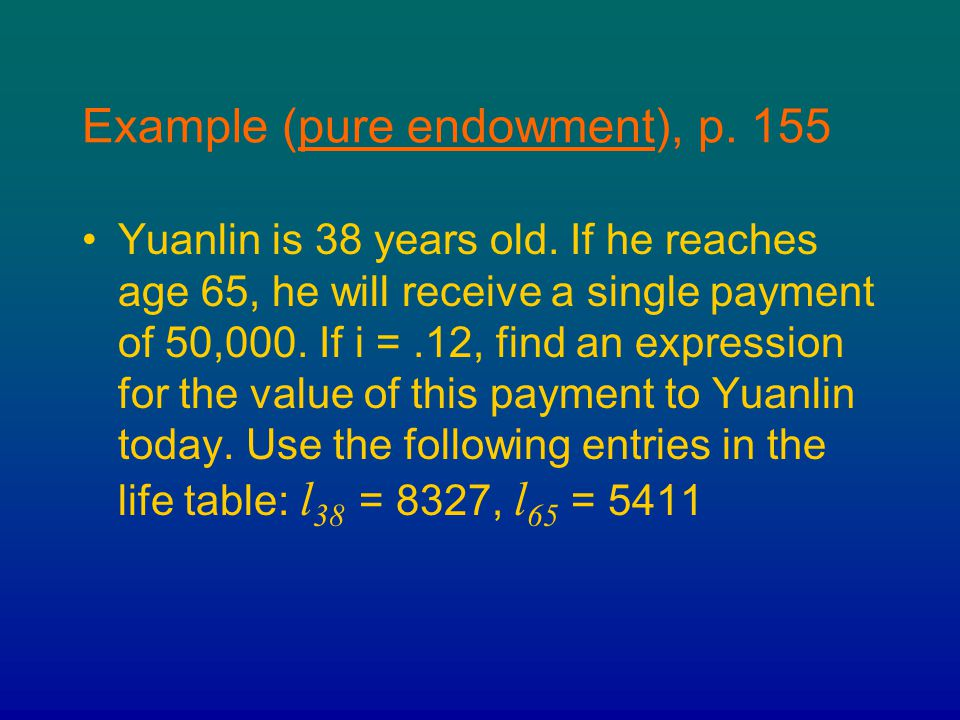 Example (pure endowment), p. 155 Yuanlin is 38 years old. If he reaches age 65, he will receive a single payment of 50,000. If i =.12, find an express