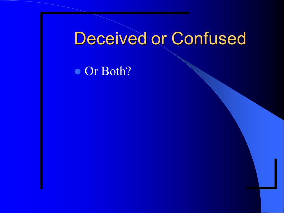 Deceived or Confused Or Both?