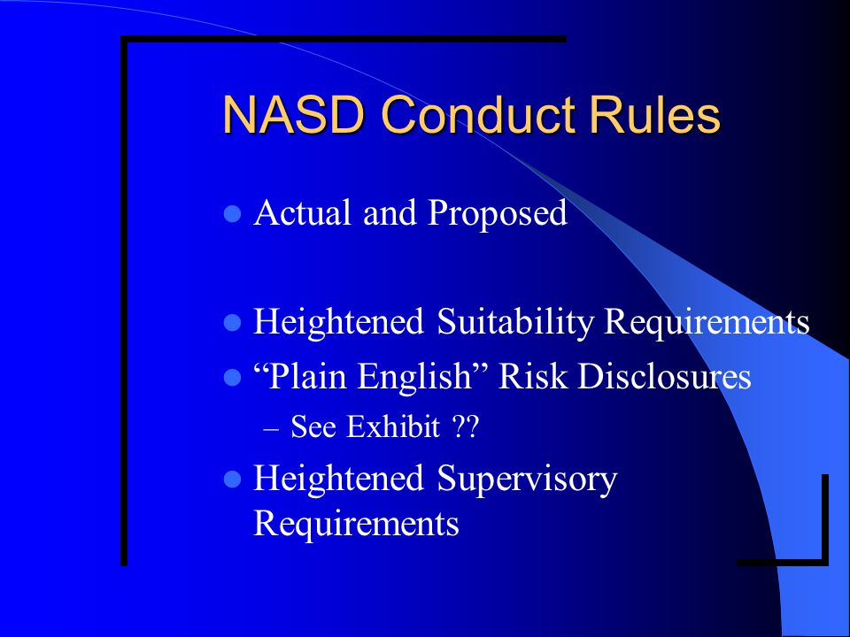 "NASD Conduct Rules Actual and Proposed Heightened Suitability Requirements ""Plain English"" Risk Disclosures – See Exhibit ?? Heightened Supervisory Re"