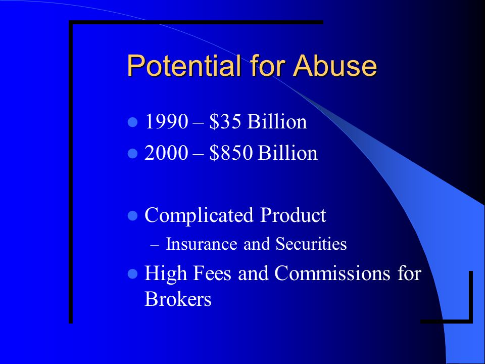 Potential for Abuse 1990 – $35 Billion 2000 – $850 Billion Complicated Product – Insurance and Securities High Fees and Commissions for Brokers