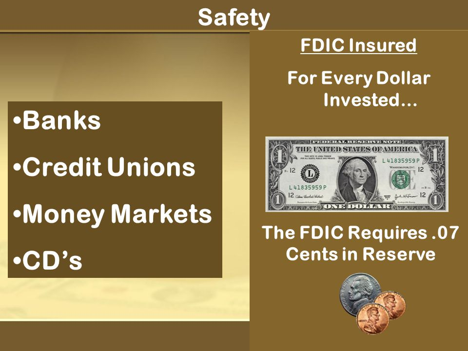 Banks Credit Unions Money Markets CD's FDIC Insured For Every Dollar Invested… Safety The FDIC Requires.07 Cents in Reserve