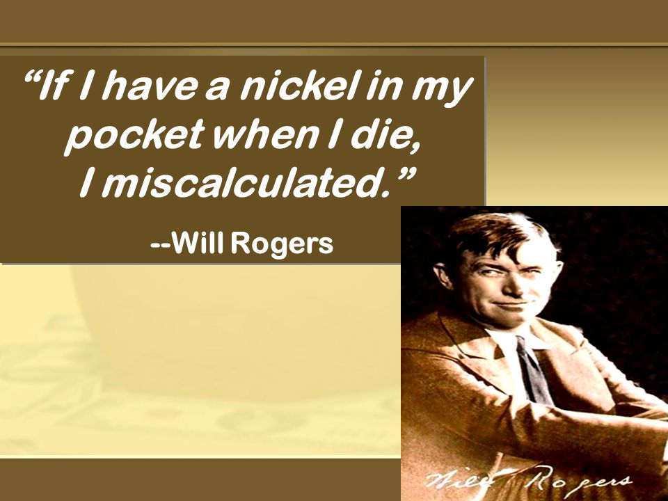 If I have a nickel in my pocket when I die, I miscalculated. --Will Rogers If I have a nickel in my pocket when I die, I miscalculated. --Will Rogers