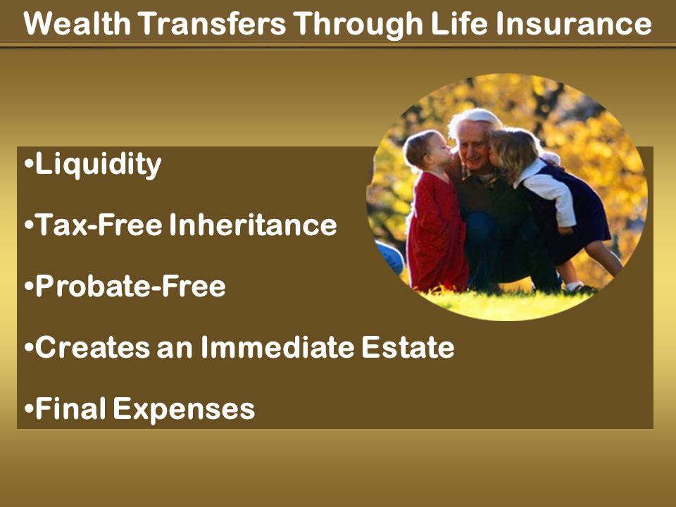 Wealth Transfers Through Life Insurance Liquidity Tax-Free Inheritance Probate-Free Creates an Immediate Estate Final Expenses