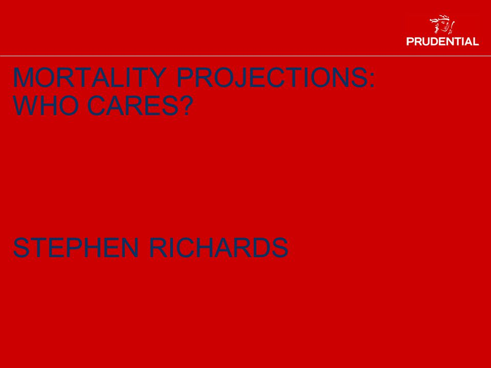 MORTALITY PROJECTIONS: WHO CARES? STEPHEN RICHARDS