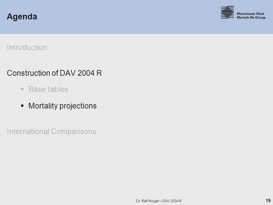 19 Dr. Ralf Krüger – DAV 2004 R Agenda Introduction Construction of DAV 2004 R  Base tables  Mortality projections International Comparisons